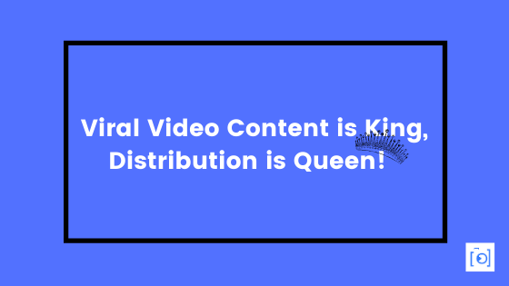 Viral Video Content is King, Distribution is Queen!